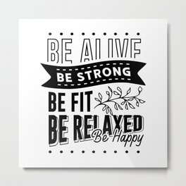 BE ALIVE BE STRONG BE FIT BE RELAXED BE HAPPY Metal Print