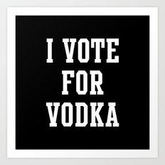 I VOTE FOR VODKA Art Print