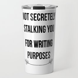 Not Secretely Stalking You For Writing Purposes Travel Mug