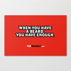 WHEN YOU HAVE A BEARD, YOU HAVE ENOUGH. Canvas Print