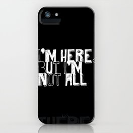 I'm Here, But I'm Not All...There. iPhone Case