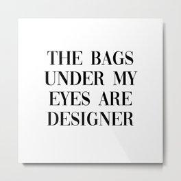bags under my eyes are designer Metal Print