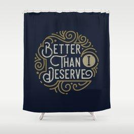 Better than i deserve Shower Curtain