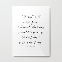 I Will Not Cause Pain Without Allowing Something New to be Born. -Isaiah 66:9 Metal Print
