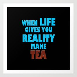 When Life Gives You Reality, Make Tea Art Print