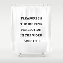 Greek Philosophy Quotes - Aristotle - Pleasure in the job puts perfection in the work Shower Curtain