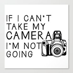 If I can't take my camera, I'm not going Canvas Print