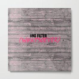 NO FILTER! Metal Print