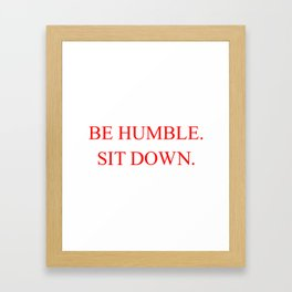 BE HUMBLE. SIT DOWN. Framed Art Print