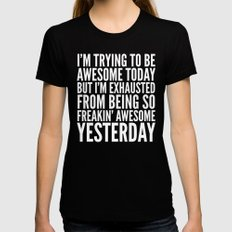 I'M TRYING TO BE AWESOME TODAY, BUT I'M EXHAUSTED FROM BEING SO FREAKIN' AWESOME YESTERDAY (B&W) Womens Fitted Tee X-LARGE Black