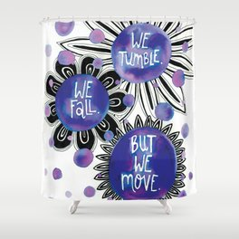 We Tumble, We Fall, But We Move Shower Curtain