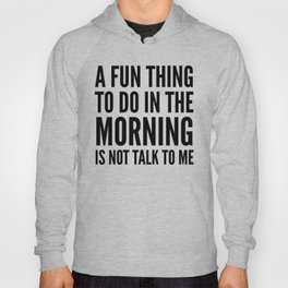 A Fun Thing To Do In The Morning Is Not Talk To Me Hoody