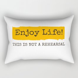 Enjoy Life! This is not a rehearsal Rectangular Pillow