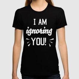 I'm Ignoring YOU! T-shirt