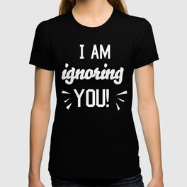 I'm Ignoring YOU! T-shirt