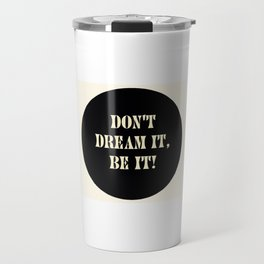 Don't dream it, be it! Travel Mug