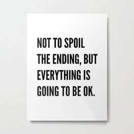 NOT TO SPOIL THE ENDING, BUT EVERYTHING IS GOING TO BE OK Metal Print