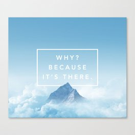Why? Because it's there. Canvas Print