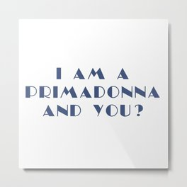 I AM A PRIMADONNA AND YOU ? Metal Print