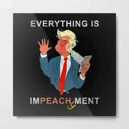 Everything is Peachy Impeachment Anti Trump Metal Print