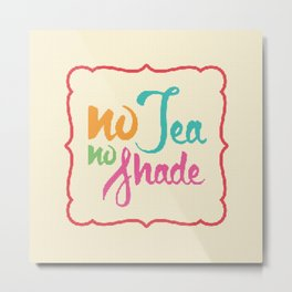 No Tea No Shade Metal Print