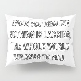When you realize nothing is lacking, the whole world belongs to you. Lao Tzu Zen quotes Pillow Sham