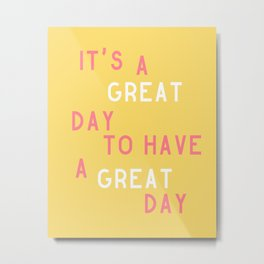 It's a Great Day to Have a Great Day Metal Print