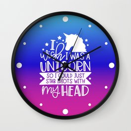 I Wish I Was A Unicorn So I Could Stab Idiots With My Head Wall Clock