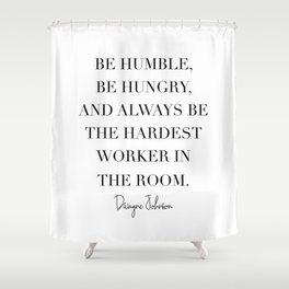 Be Humble, Be Hungry, and Always be the Hardest Worker In the Room. -Dwayne Johnson Shower Curtain