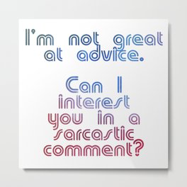 I'm not great at advice.  Can I interest you in a sarcastic comment? Metal Print