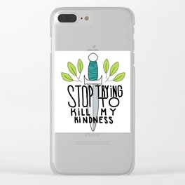 Stop Trying to Kill My Kindness Clear iPhone Case