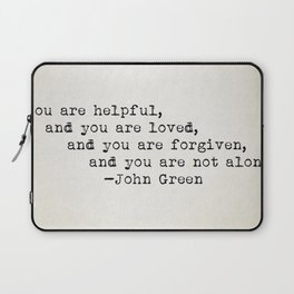 """""""You are helpful, and you are loved, and you are forgiven, and you are not alone."""" -John Green Laptop Sleeve"""