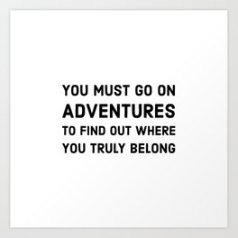 You must go on adventures to find out where you truly belong Art Print
