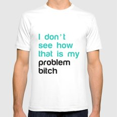 I don't see how that is my problem Bitch MEDIUM White Mens Fitted Tee