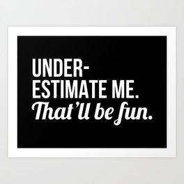 Underestimate Me That'll Be Fun (Black) Art Print