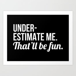 Underestimate Me That'll Be Fun (Black) Art Print