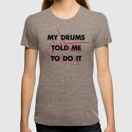 My drums told me to do it T-shirt
