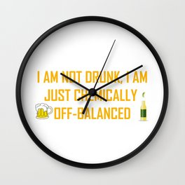 I AM NOT DRUNK I AM JUST CHEMICALLY OFF-BALANCED Wall Clock