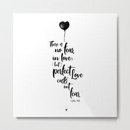 There is no fear in love but perfect love casts out fear. 1 John 4:18 Metal Print