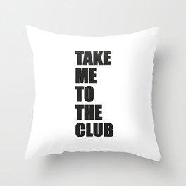 TAKE ME TO THE CLUB Throw Pillow