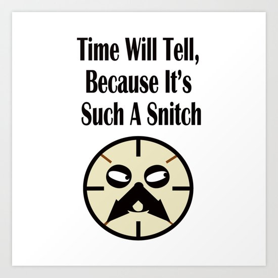 Time Will Tell, Because It's Such A Snitch Art Print