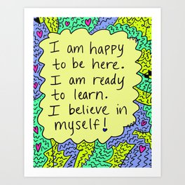 I am happy to be here.  I am ready to learn.  I believe in myself! Art Print