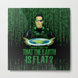 What if the one tell you that the earth is FLAT? Metal Print