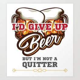 Beer Drinker Gift I'd Give Up Beer But I'm Not a Quitter Gift Art Print