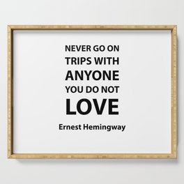 Never go on trips with anyone you do not love.  Ernest Hemingway Serving Tray