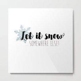 Let It Snow ... Somewhere Else! Metal Print