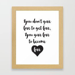You don't give love to get love, you give to become love Quote Framed Art Print