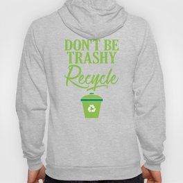 Don't Be Trashy Recycle Ecofriendly Environmentalist Hoody