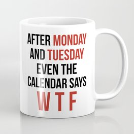 After Monday and Tuesday Even The Calendar Says WTF Coffee Mug
