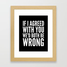 If I Agreed With You We'd Both Be Wrong (Black & White) Framed Art Print